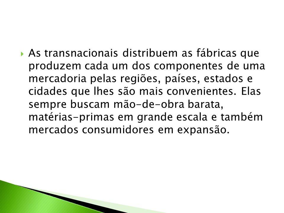As transnacionais distribuem as fábricas que produzem cada um dos componentes de uma mercadoria pelas regiões, países, estados e cidades que lhes são