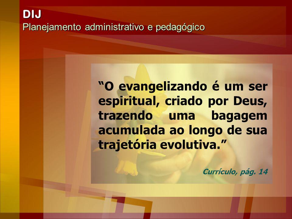 DIJ Planejamento administrativo e pedagógico O evangelizando é um ser espiritual, criado por Deus, trazendo uma bagagem acumulada ao longo de sua traj