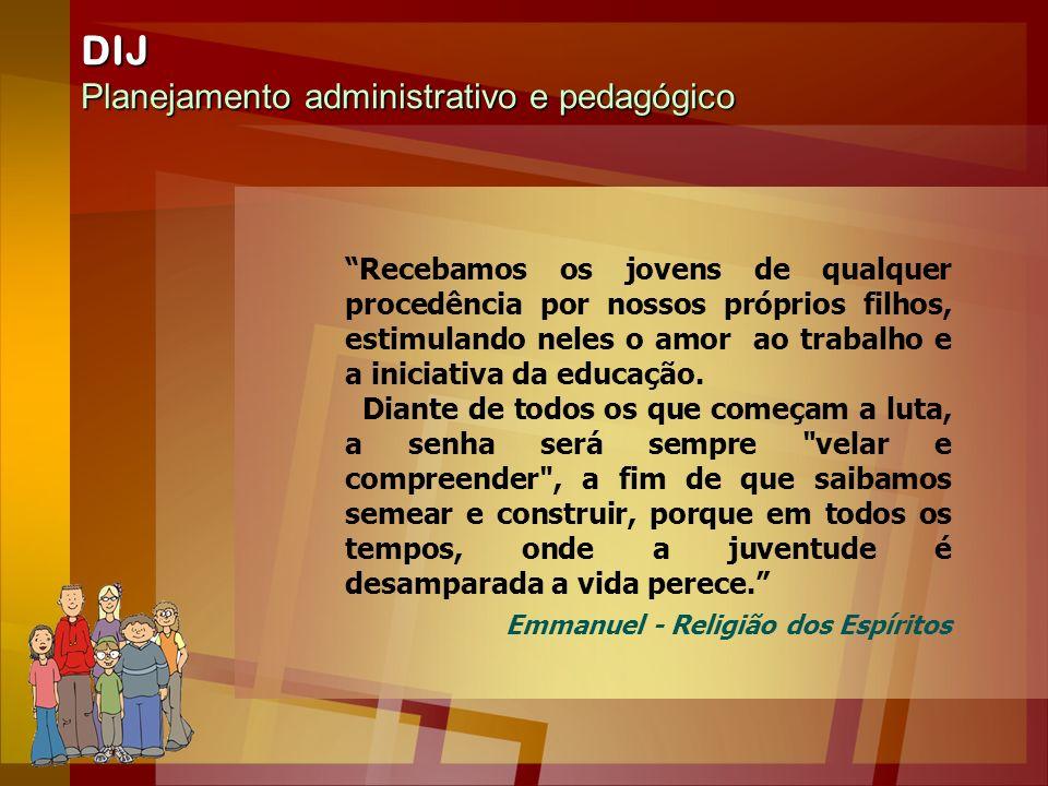 DIJ Planejamento administrativo e pedagógico Recebamos os jovens de qualquer procedência por nossos próprios filhos, estimulando neles o amor ao traba