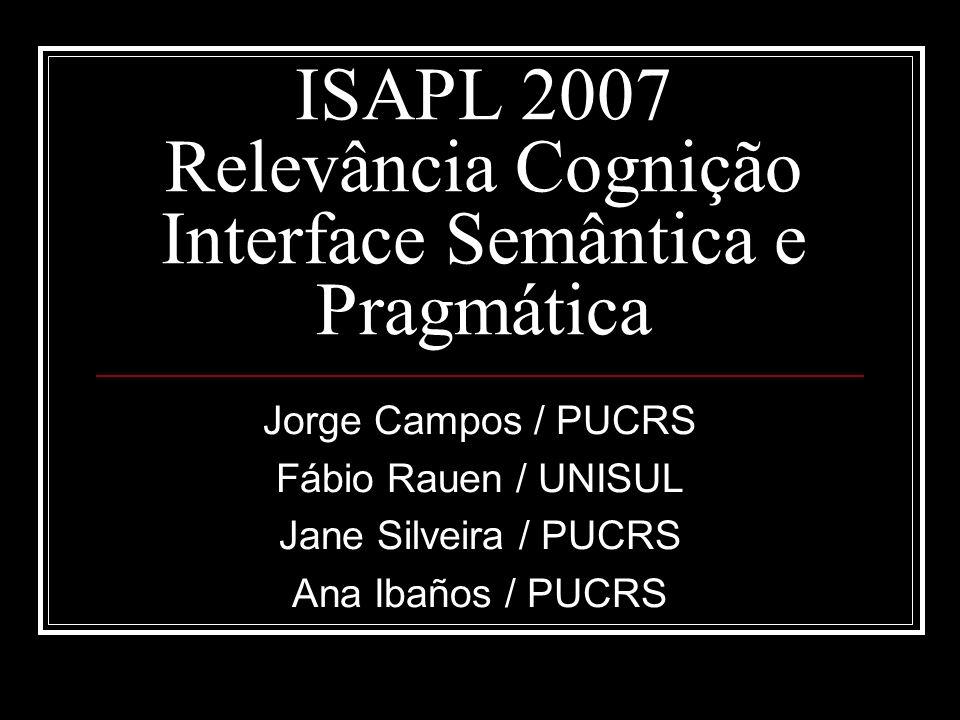 ISAPL 2007 Relevância Cognição Interface Semântica e Pragmática Jorge Campos / PUCRS Fábio Rauen / UNISUL Jane Silveira / PUCRS Ana Ibaños / PUCRS