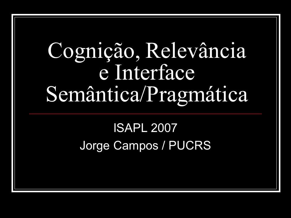 Cognição, Relevância e Interface Semântica/Pragmática ISAPL 2007 Jorge Campos / PUCRS