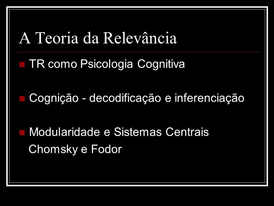 A Teoria da Relevância TR como Psicologia Cognitiva Cognição - decodificação e inferenciação Modularidade e Sistemas Centrais Chomsky e Fodor
