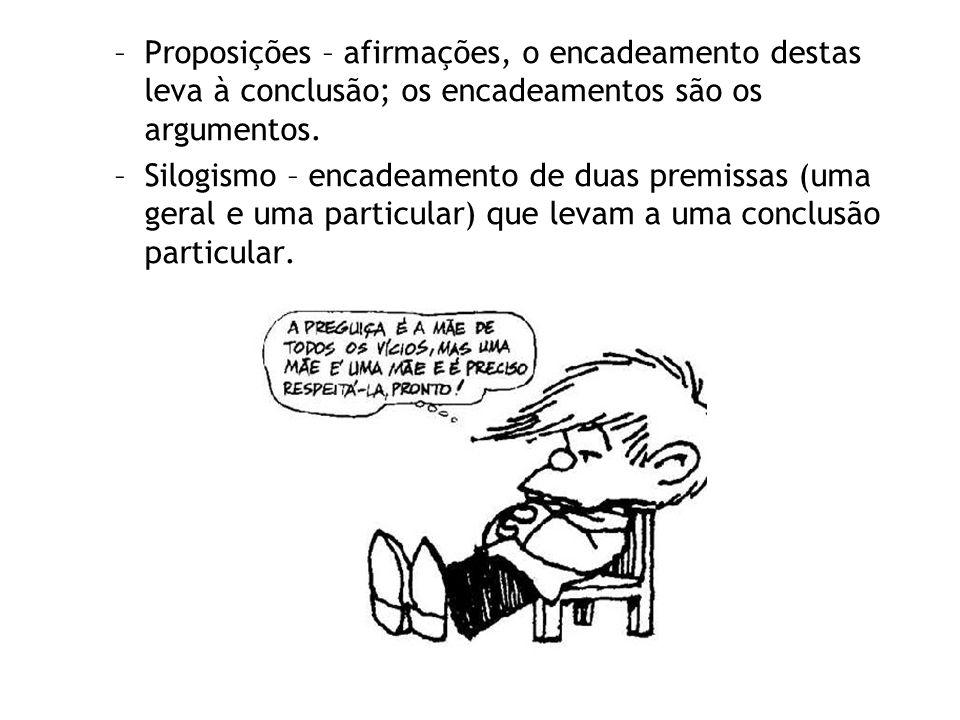 –Proposições – afirmações, o encadeamento destas leva à conclusão; os encadeamentos são os argumentos. –Silogismo – encadeamento de duas premissas (um