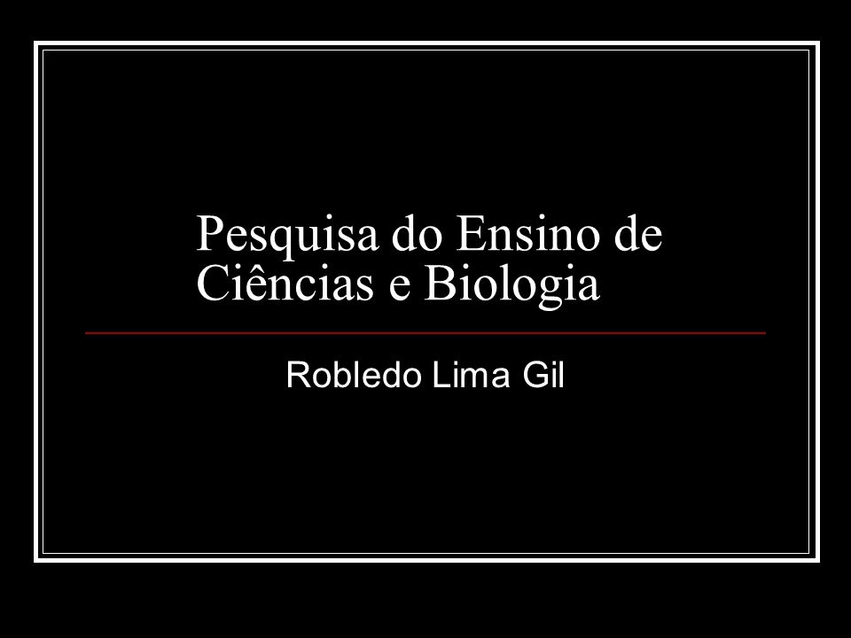 Pesquisa do Ensino de Ciências e Biologia Robledo Lima Gil