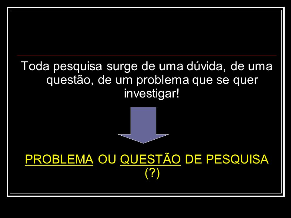 Toda pesquisa surge de uma dúvida, de uma questão, de um problema que se quer investigar! PROBLEMA OU QUESTÃO DE PESQUISA (?)