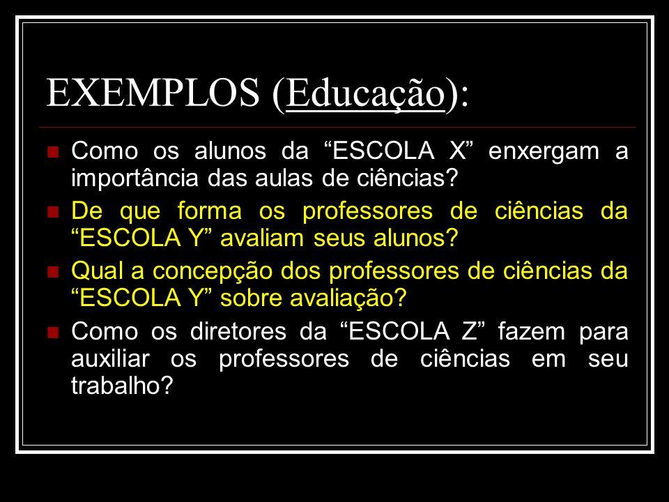 EXEMPLOS (Educação): Como os alunos da ESCOLA X enxergam a importância das aulas de ciências? De que forma os professores de ciências da ESCOLA Y aval