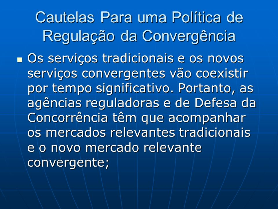 Cautelas Para uma Política de Regulação da Convergência Os serviços tradicionais e os novos serviços convergentes vão coexistir por tempo significativ