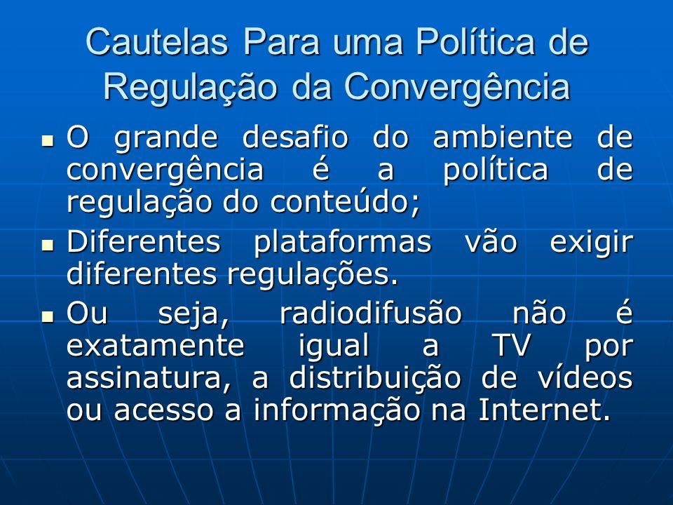 Cautelas Para uma Política de Regulação da Convergência O grande desafio do ambiente de convergência é a política de regulação do conteúdo; O grande d