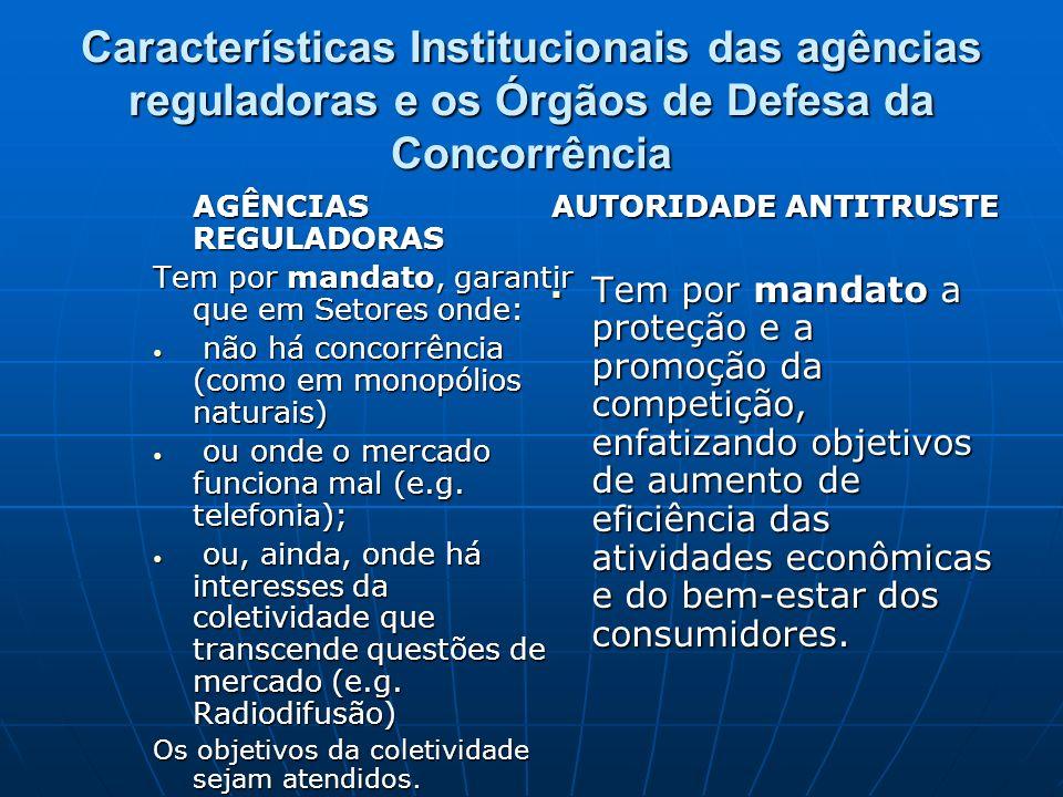 Características Institucionais das agências reguladoras e os Órgãos de Defesa da Concorrência AGÊNCIAS REGULADORAS Tem por mandato, garantir que em Se