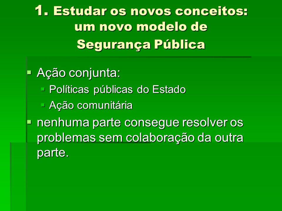 1. Estudar os novos conceitos: um novo modelo de Segurança Pública Ação conjunta: Ação conjunta: Políticas públicas do Estado Políticas públicas do Es