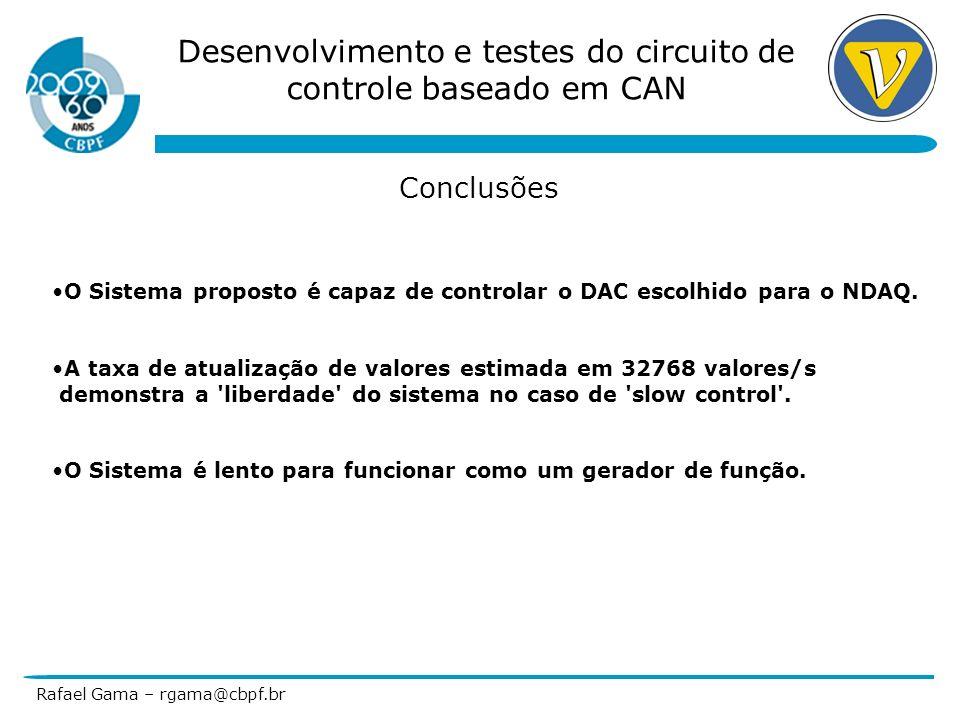 Desenvolvimento e testes do circuito de controle baseado em CAN Rafael Gama – rgama@cbpf.br Conclusões O Sistema proposto é capaz de controlar o DAC e