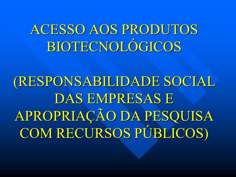 ACESSO AOS PRODUTOS BIOTECNOLÓGICOS (RESPONSABILIDADE SOCIAL DAS EMPRESAS E APROPRIAÇÃO DA PESQUISA COM RECURSOS PÚBLICOS)