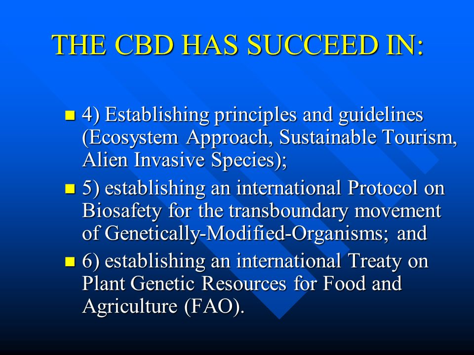 THE CBD HAS SUCCEED IN: 4) Establishing principles and guidelines (Ecosystem Approach, Sustainable Tourism, Alien Invasive Species); 4) Establishing p