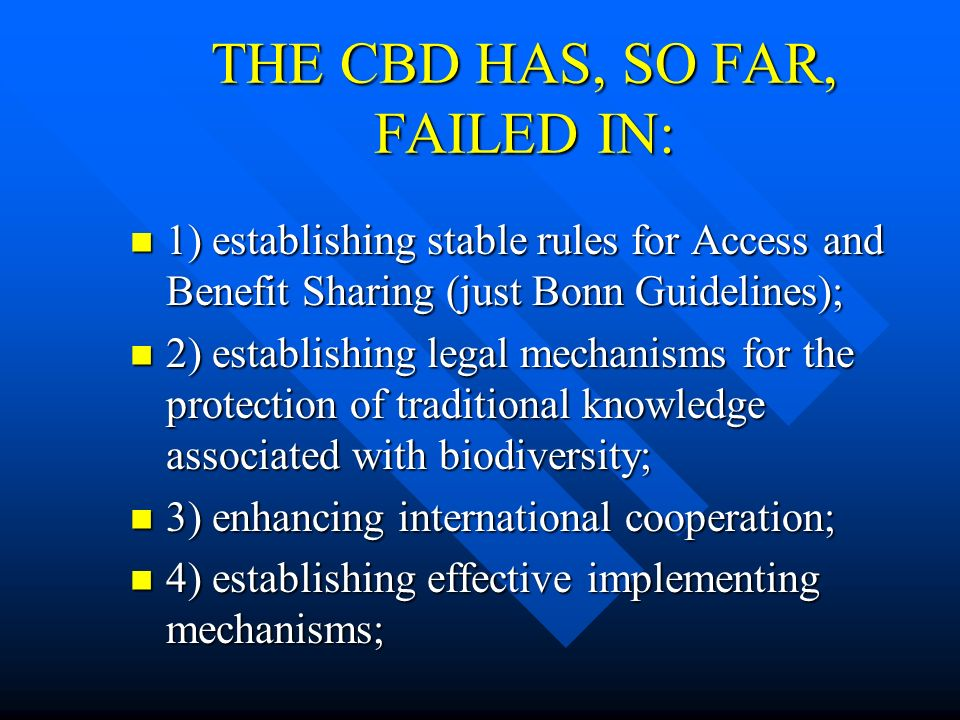 THE CBD HAS, SO FAR, FAILED IN: 1) establishing stable rules for Access and Benefit Sharing (just Bonn Guidelines); 1) establishing stable rules for A