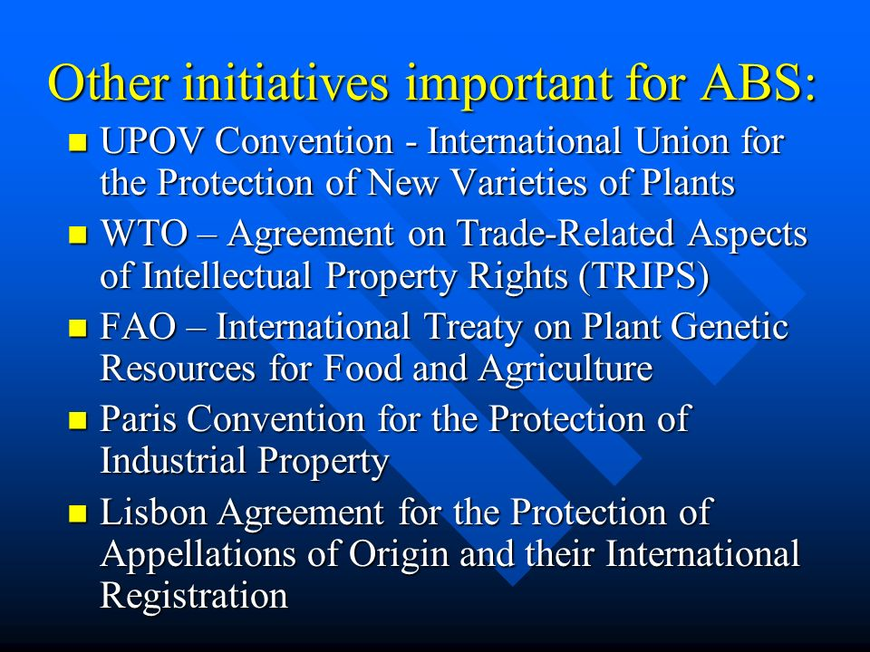 Other initiatives important for ABS: UPOV Convention - International Union for the Protection of New Varieties of Plants UPOV Convention - Internation