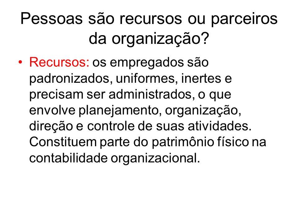 Pessoas são recursos ou parceiros da organização? Recursos: os empregados são padronizados, uniformes, inertes e precisam ser administrados, o que env