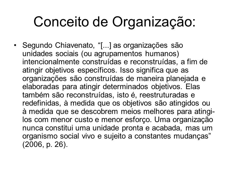 Conceito de Organização: Segundo Chiavenato, [...] as organizações são unidades sociais (ou agrupamentos humanos) intencionalmente construídas e recon