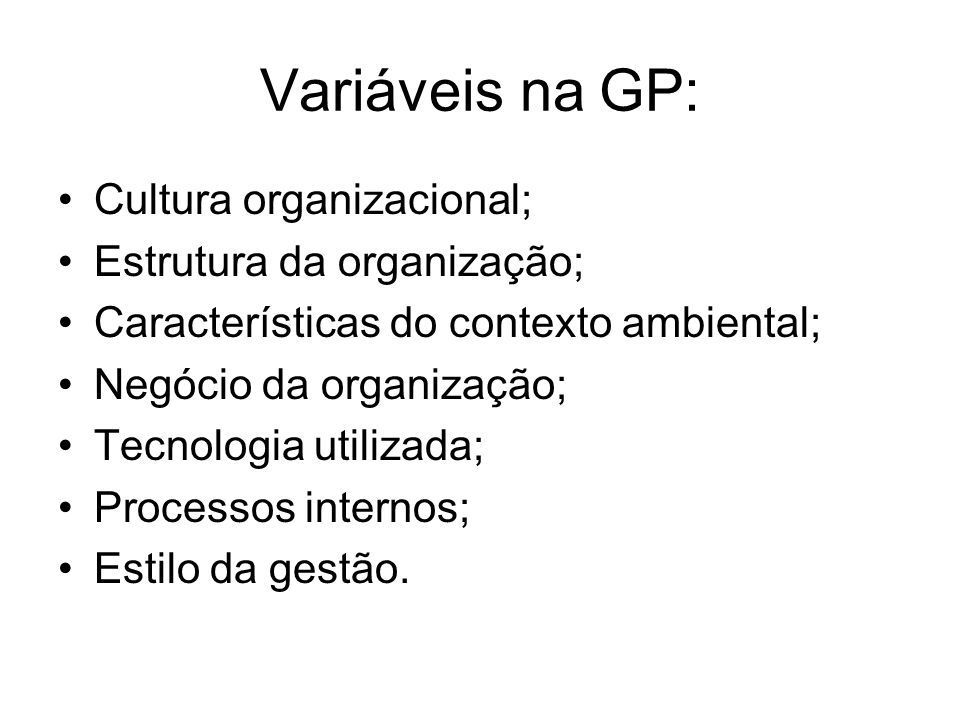 Variáveis na GP: Cultura organizacional; Estrutura da organização; Características do contexto ambiental; Negócio da organização; Tecnologia utilizada
