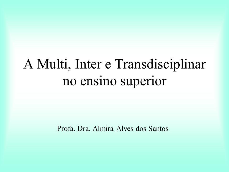A Multi, Inter e Transdisciplinar no ensino superior Profa. Dra. Almira Alves dos Santos