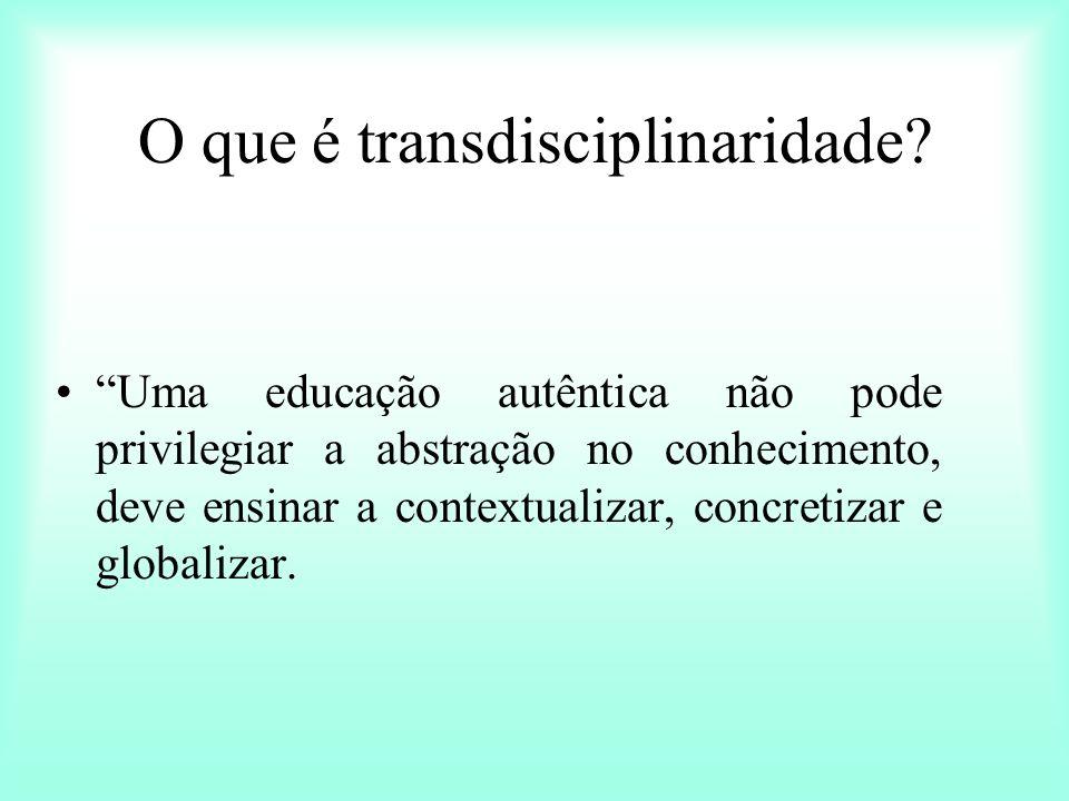 O que é transdisciplinaridade? Uma educação autêntica não pode privilegiar a abstração no conhecimento, deve ensinar a contextualizar, concretizar e g