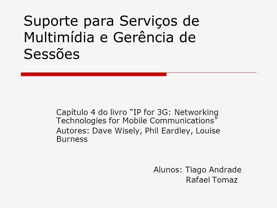 Suporte para Serviços de Multimídia e Gerência de Sessões Capítulo 4 do livro IP for 3G: Networking Technologies for Mobile Communications Autores: Da
