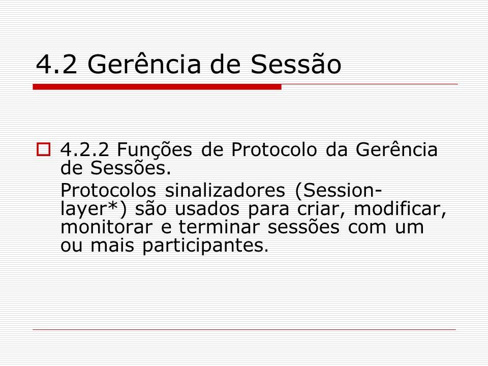 4.2 Gerência de Sessão 4.2.2 Funções de Protocolo da Gerência de Sessões. Protocolos sinalizadores (Session- layer*) são usados para criar, modificar,