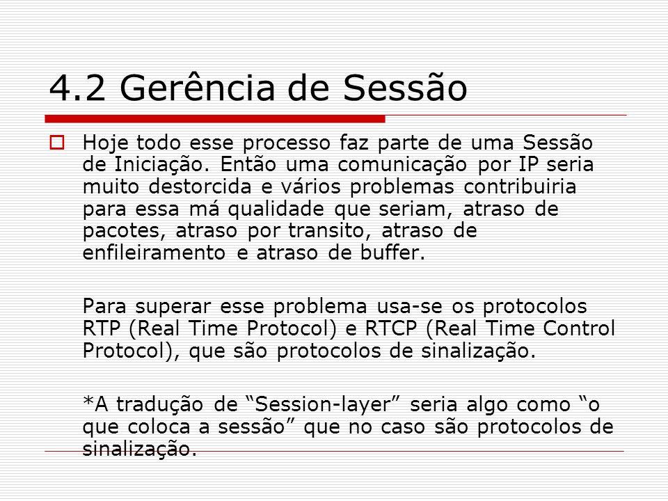 4.2 Gerência de Sessão Hoje todo esse processo faz parte de uma Sessão de Iniciação. Então uma comunicação por IP seria muito destorcida e vários prob