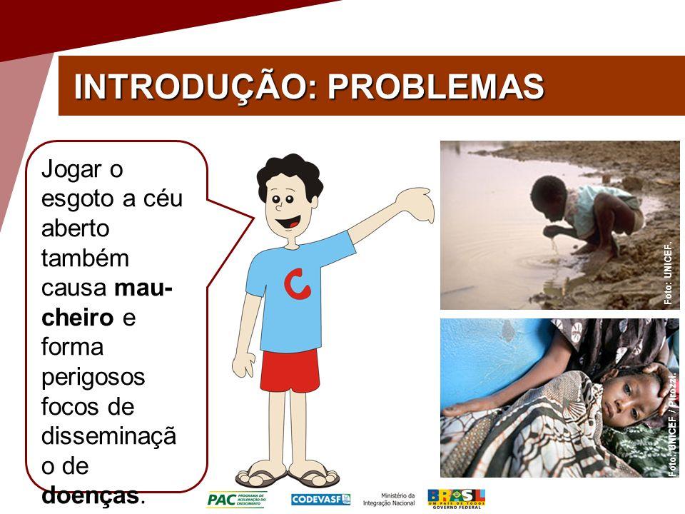 INTRODUÇÃO: PROBLEMAS Foto: UNICEF. Foto: UNICEF / Pirozzi. Jogar o esgoto a céu aberto também causa mau- cheiro e forma perigosos focos de disseminaç