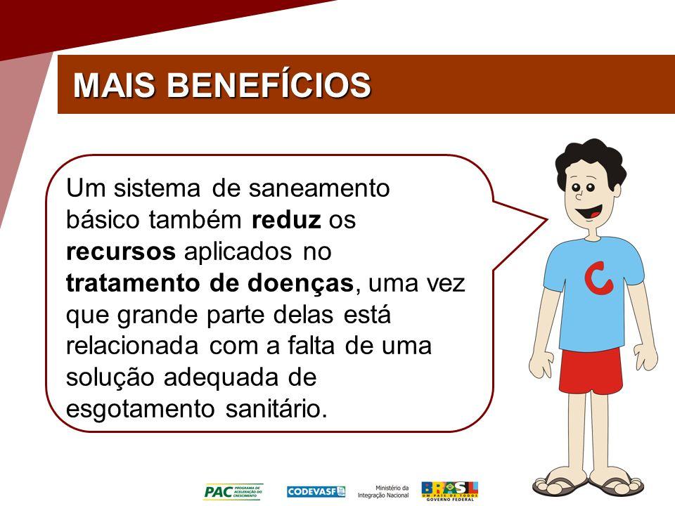 MAIS BENEFÍCIOS Um sistema de saneamento básico também reduz os recursos aplicados no tratamento de doenças, uma vez que grande parte delas está relacionada com a falta de uma solução adequada de esgotamento sanitário.