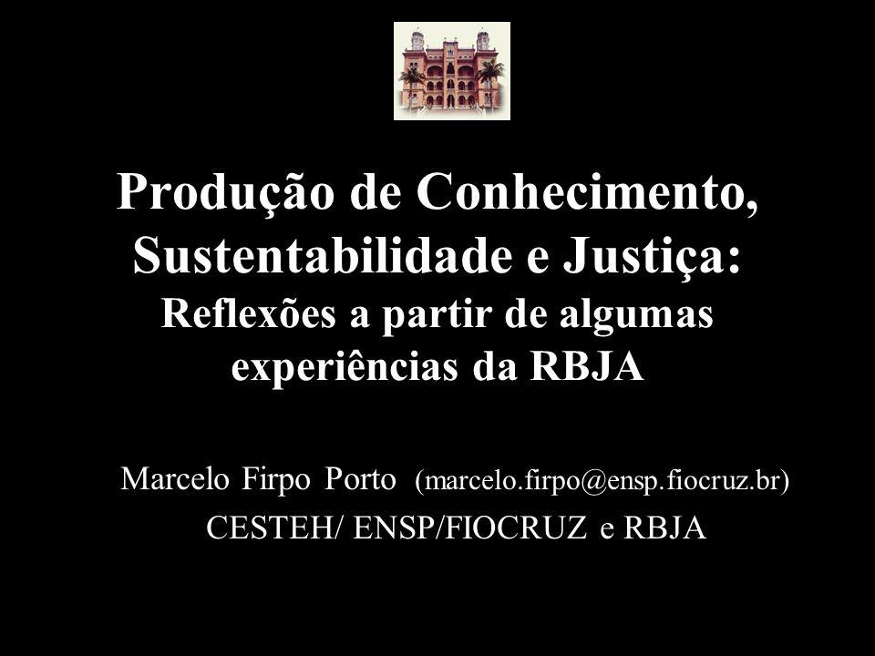 Produção de Conhecimento, Sustentabilidade e Justiça: Reflexões a partir de algumas experiências da RBJA Marcelo Firpo Porto (marcelo.firpo@ensp.fiocr