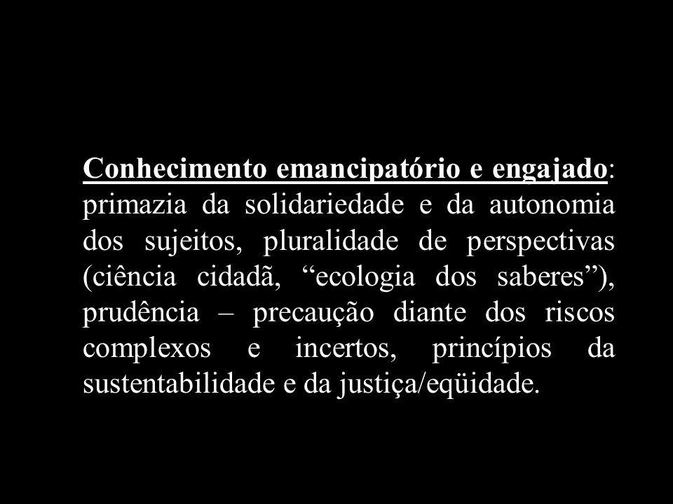 Conhecimento emancipatório e engajado: primazia da solidariedade e da autonomia dos sujeitos, pluralidade de perspectivas (ciência cidadã, ecologia do