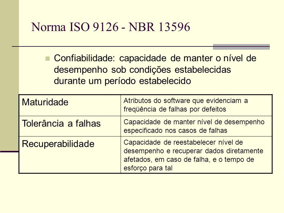 Norma ISO 9126 - NBR 13596 Confiabilidade: capacidade de manter o nível de desempenho sob condições estabelecidas durante um período estabelecido Maturidade Atributos do software que evidenciam a freqüência de falhas por defeitos Tolerância a falhas Capacidade de manter nível de desempenho especificado nos casos de falhas Recuperabilidade Capacidade de reestabelecer nível de desempenho e recuperar dados diretamente afetados, em caso de falha, e o tempo de esforço para tal