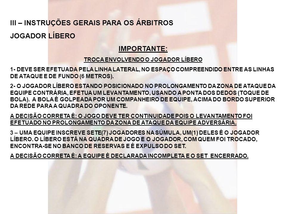 III – INSTRUÇÕES GERAIS PARA OS ÁRBITROS JOGADOR LÍBERO IMPORTANTE: TROCA ENVOLVENDO O JOGADOR LÍBERO 1- DEVE SER EFETUADA PELA LINHA LATERAL, NO ESPA