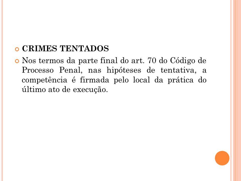 CRIMES TENTADOS Nos termos da parte final do art. 70 do Código de Processo Penal, nas hipóteses de tentativa, a competência é firmada pelo local da pr