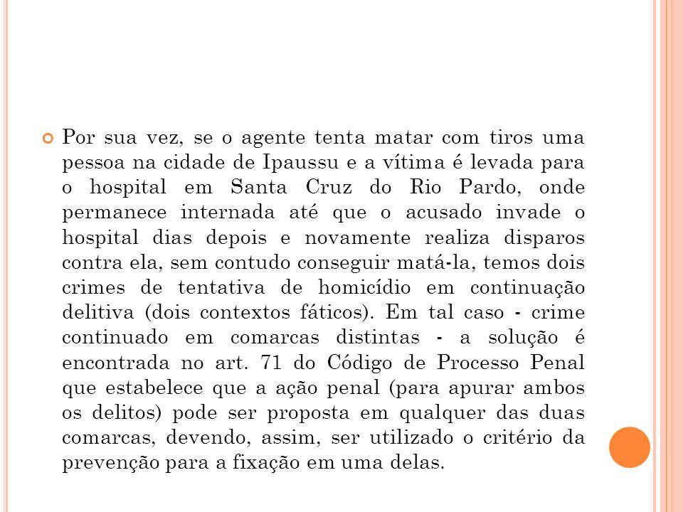 Por sua vez, se o agente tenta matar com tiros uma pessoa na cidade de Ipaussu e a vítima é levada para o hospital em Santa Cruz do Rio Pardo, onde pe