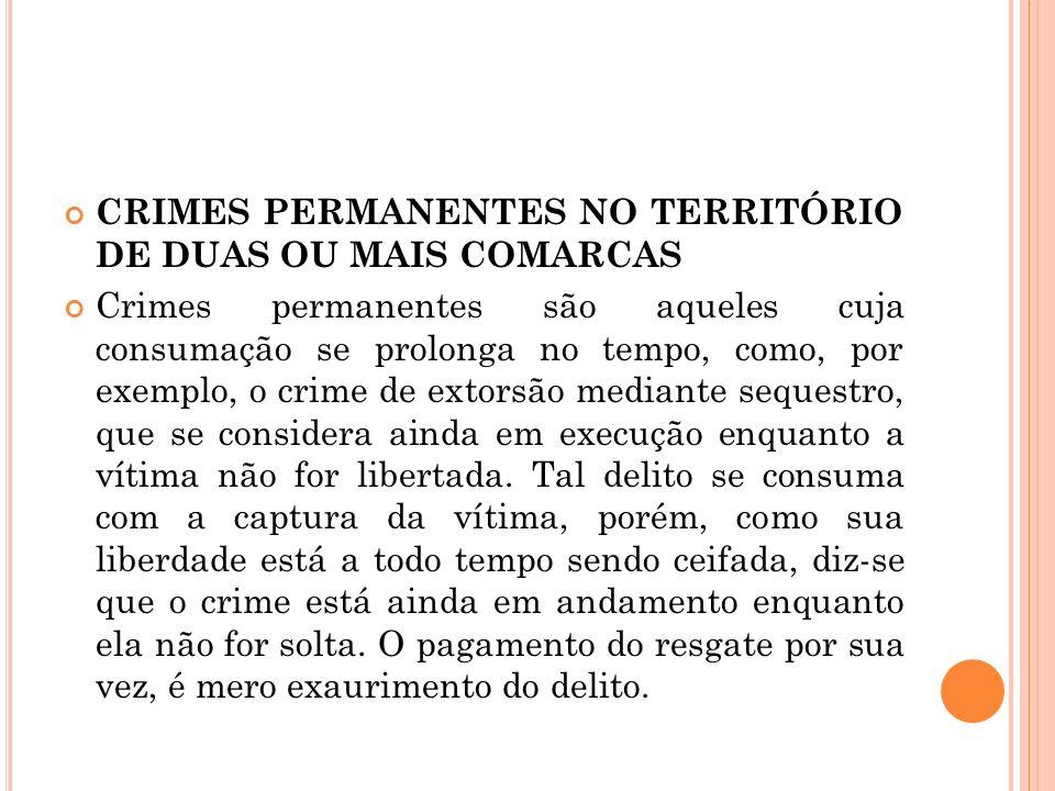 CRIMES PERMANENTES NO TERRITÓRIO DE DUAS OU MAIS COMARCAS Crimes permanentes são aqueles cuja consumação se prolonga no tempo, como, por exemplo, o cr