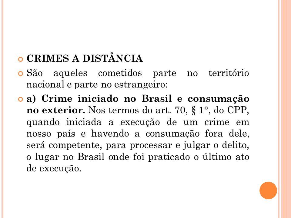 CRIMES A DISTÂNCIA São aqueles cometidos parte no território nacional e parte no estrangeiro: a) Crime iniciado no Brasil e consumação no exterior. No