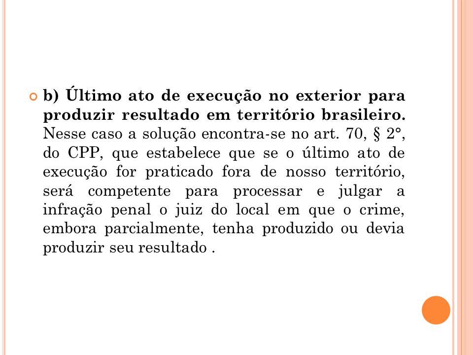 b) Último ato de execução no exterior para produzir resultado em território brasileiro. Nesse caso a solução encontra-se no art. 70, § 2°, do CPP, que