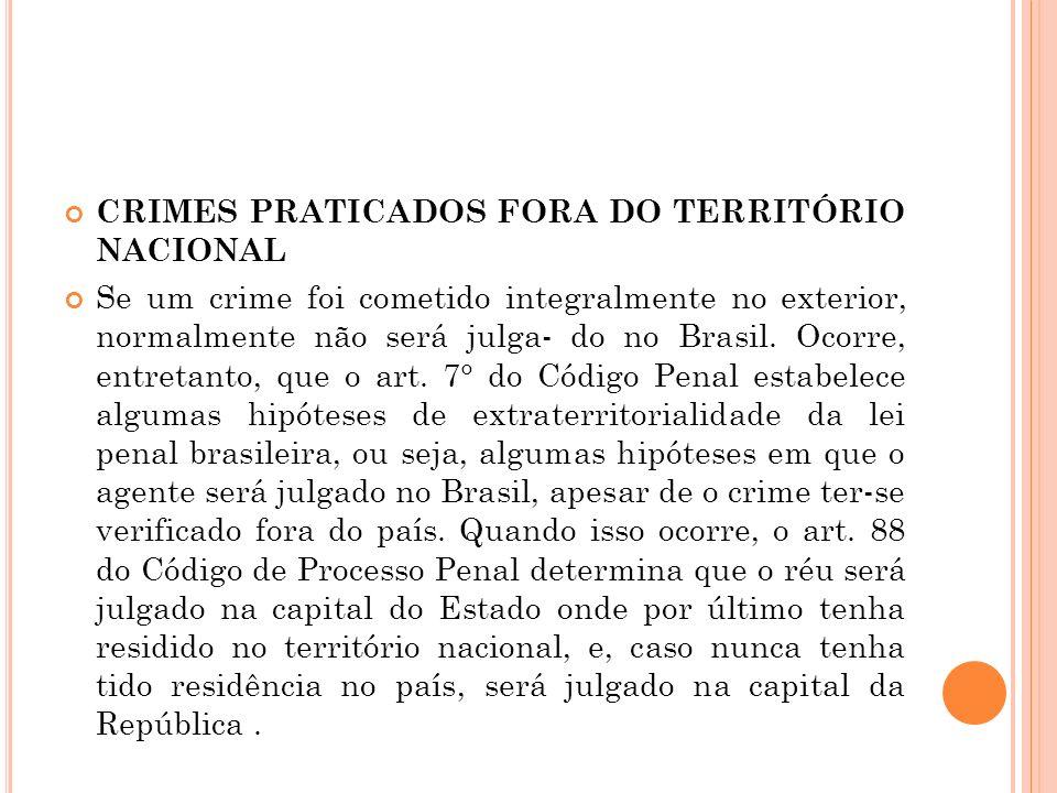 CRIMES PRATICADOS FORA DO TERRITÓRIO NACIONAL Se um crime foi cometido integralmente no exterior, normalmente não será julga- do no Brasil. Ocorre, en