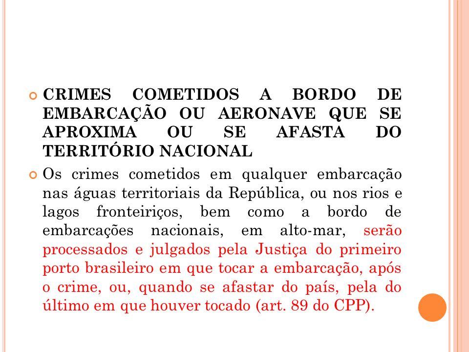 CRIMES COMETIDOS A BORDO DE EMBARCAÇÃO OU AERONAVE QUE SE APROXIMA OU SE AFASTA DO TERRITÓRIO NACIONAL Os crimes cometidos em qualquer embarcação nas
