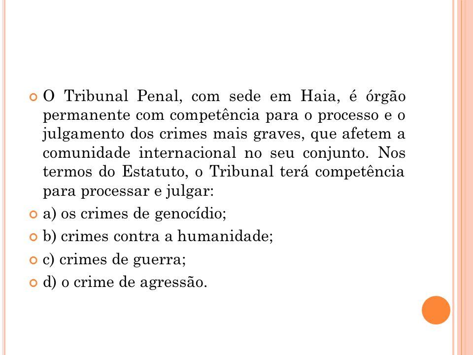 O Tribunal Penal, com sede em Haia, é órgão permanente com competência para o processo e o julgamento dos crimes mais graves, que afetem a comunidade