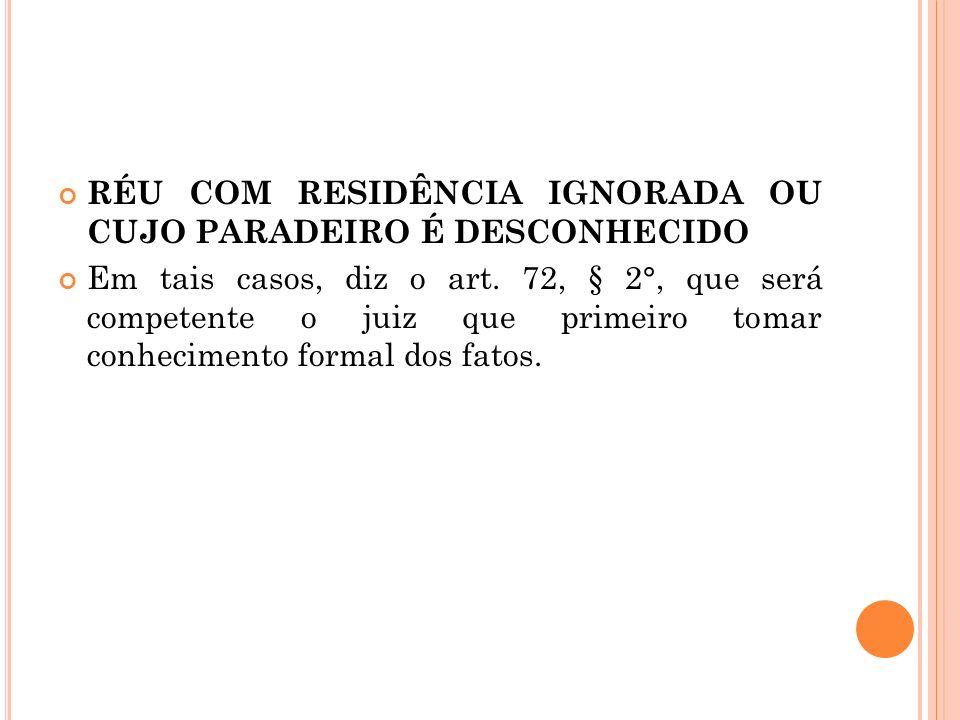 RÉU COM RESIDÊNCIA IGNORADA OU CUJO PARADEIRO É DESCONHECIDO Em tais casos, diz o art. 72, § 2°, que será competente o juiz que primeiro tomar conheci