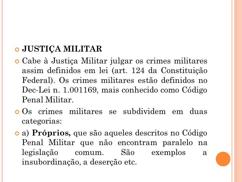 JUSTIÇA MILITAR Cabe à Justiça Militar julgar os crimes militares assim definidos em lei (art. 124 da Constituição Federal). Os crimes militares estão