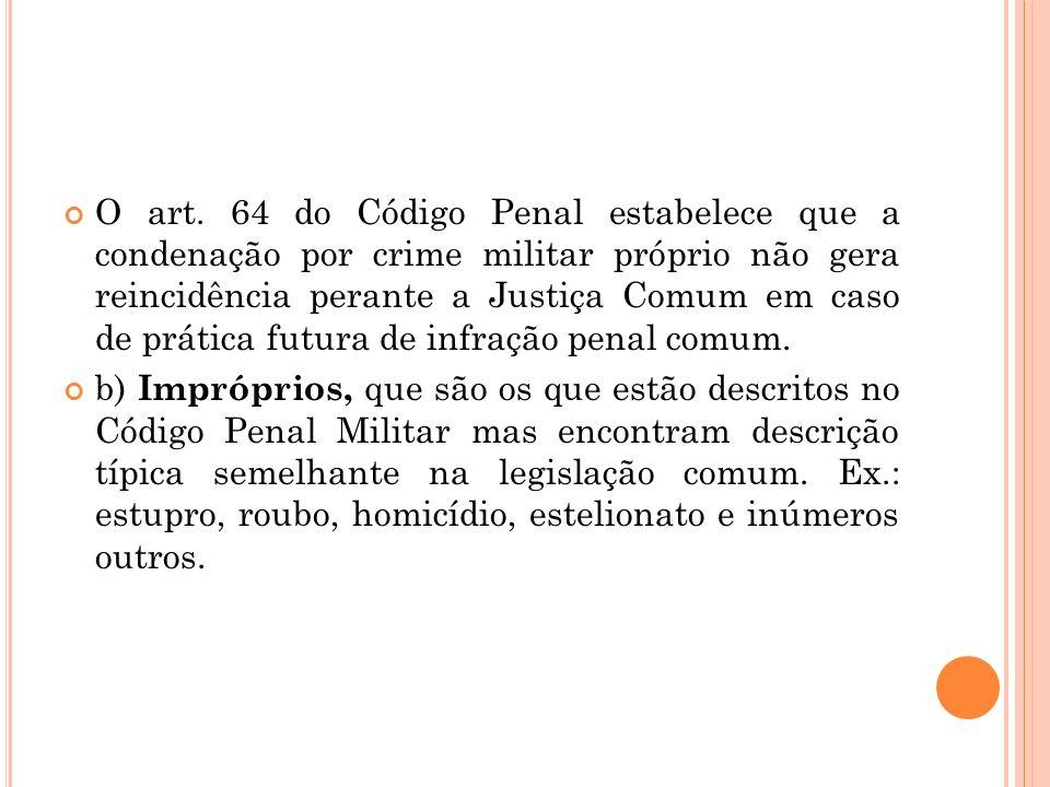 O art. 64 do Código Penal estabelece que a condenação por crime militar próprio não gera reincidência perante a Justiça Comum em caso de prática futur