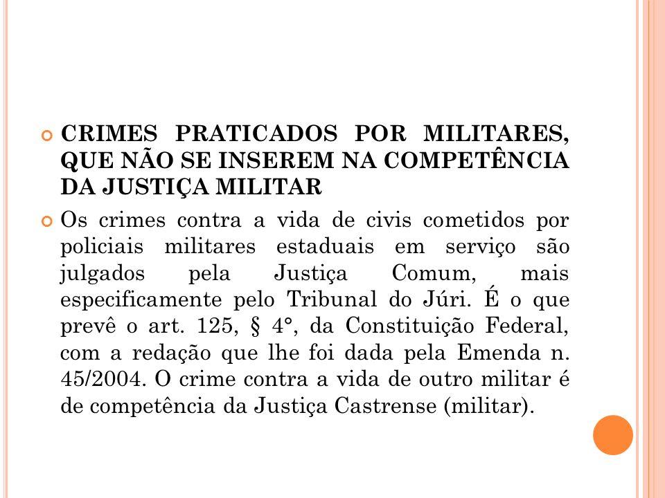 CRIMES PRATICADOS POR MILITARES, QUE NÃO SE INSEREM NA COMPETÊNCIA DA JUSTIÇA MILITAR Os crimes contra a vida de civis cometidos por policiais militar
