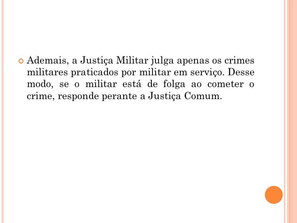 Ademais, a Justiça Militar julga apenas os crimes militares praticados por militar em serviço. Desse modo, se o militar está de folga ao cometer o cri