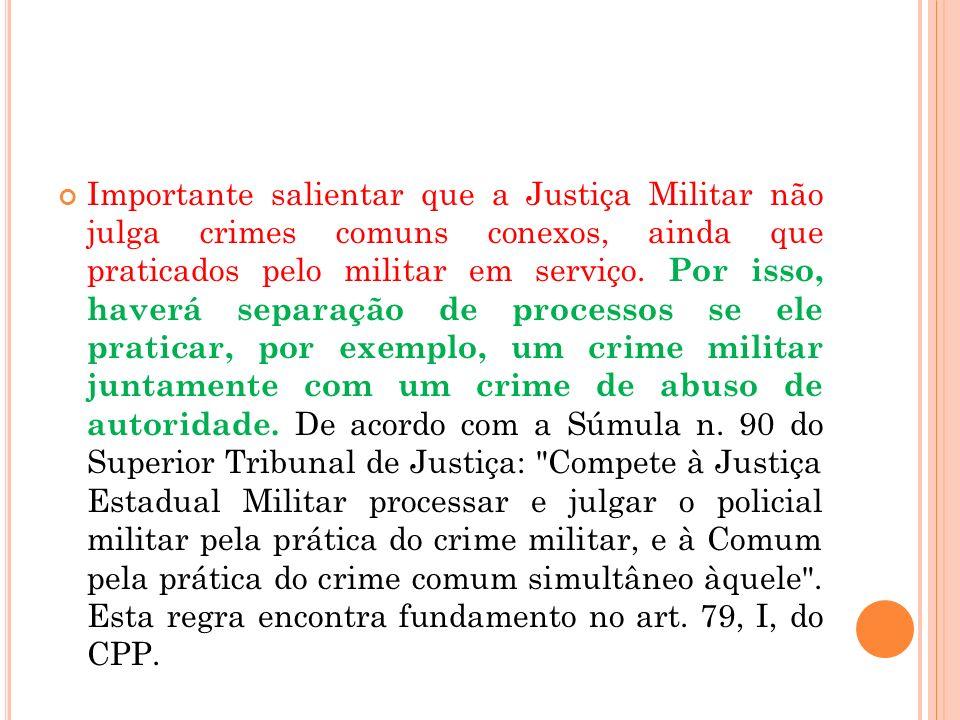 Importante salientar que a Justiça Militar não julga crimes comuns conexos, ainda que praticados pelo militar em serviço. Por isso, haverá separação d