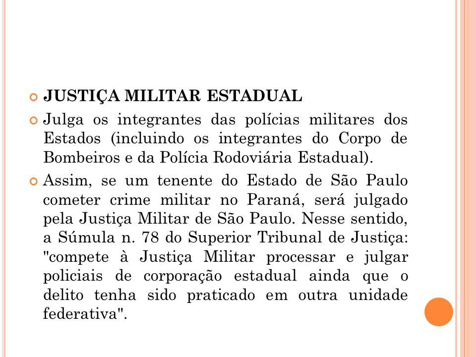 JUSTIÇA MILITAR ESTADUAL Julga os integrantes das polícias militares dos Estados (incluindo os integrantes do Corpo de Bombeiros e da Polícia Rodoviár