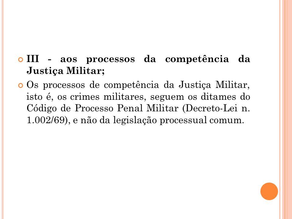 III - aos processos da competência da Justiça Militar; Os processos de competência da Justiça Militar, isto é, os crimes militares, seguem os ditames