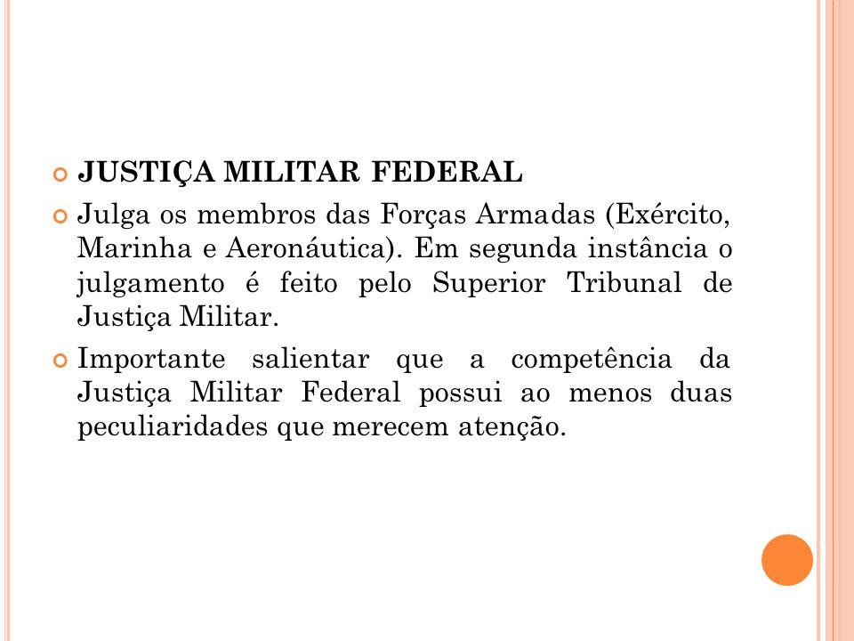JUSTIÇA MILITAR FEDERAL Julga os membros das Forças Armadas (Exército, Marinha e Aeronáutica). Em segunda instância o julgamento é feito pelo Superior